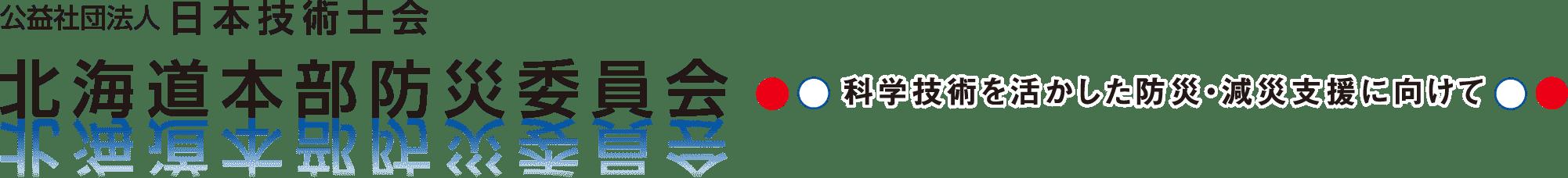 公益社団法人 日本技術士会 北海道本部防災委員会 科学技術を活かした防災・減災支援に向けて